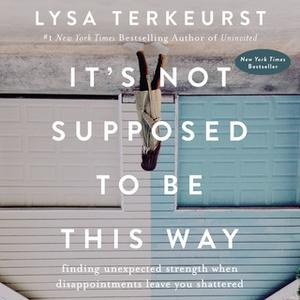 «It's Not Supposed to Be This Way» by Lysa TerKeurst