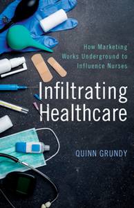 Infiltrating Healthcare : How Marketing Works Underground to Influence Nurses