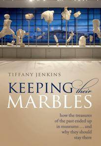 Keeping Their Marbles : How the Treasures of the Past Ended Up in Museums - And Why They Should Stay There