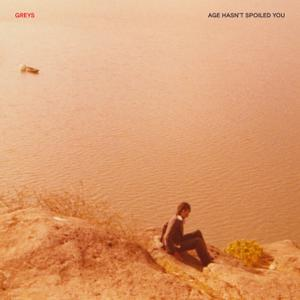 Greys - Age Hasn't Spoiled You (2019)