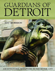 Guardians of Detroit : Architectural Sculpture in the Motor City