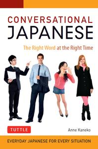 Conversational Japanese: The Right Word at the Right Time: This Japanese Phrasebook and Language Guide Lets You Learn...