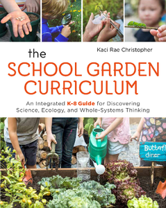 The School Garden Curriculum : An Integrated K-8 Guide for Discovering Science, Ecology, and Whole-Systems Thinking
