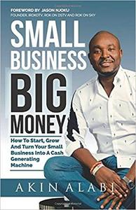 Small Business Big Money: How to Start, Grow, And Turn Your Small Business Into A Cash Generating Machine