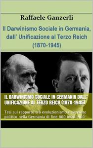 Raffaele Ganzerli - Il darwinismo sociale in Germania dall'unificazione al Terzo Reich. 1870-1945 (2016)
