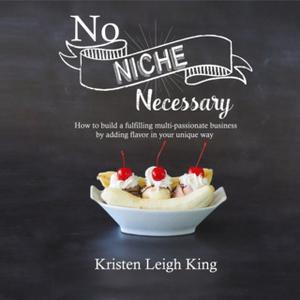 «No Niche Necessary: How to move forward and build a fulfilling, multi-passionate business by adding flavor in your uniq