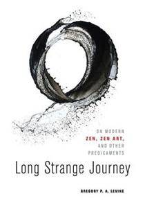 Long Strange Journey : On Modern Zen, Zen Art, and Other Predicaments