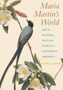 Maria Martin's World : Art and Science, Faith and Family in Audubon's America