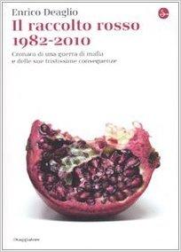 Il raccolto rosso 1982-2010. Cronaca di una guerra di mafia e delle sue tristissime conseguenze - Enrico Deaglio
