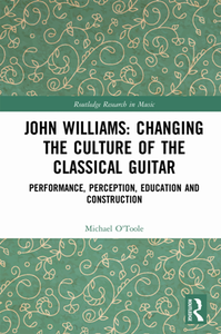 John Williams: Changing the Culture of the Classical Guitar : Performance, Perception, Education and Construction