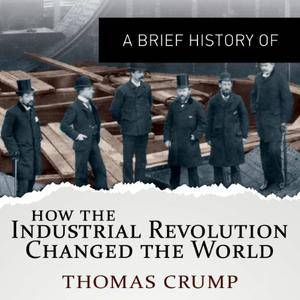 A Brief History of How the Industrial Revolution Changed the World [Audiobook]