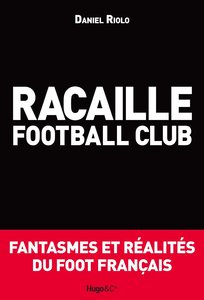 """Daniel Riolo, """"Racaille football club ? Fantasmes et réalités du foot français"""" (repost)"""