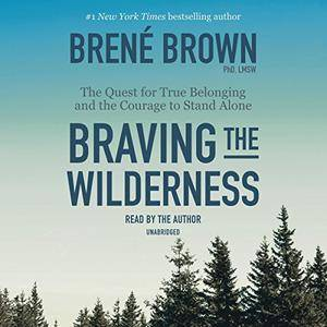 Braving the Wilderness: The Quest for True Belonging and the Courage to Stand Alone [Audiobook]