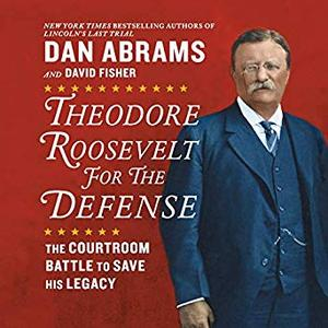 Theodore Roosevelt for the Defense: The Courtroom Battle to Save His Legacy [Audiobook]