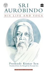Sri Aurobindo: His Life and Yoga, 2nd Edition