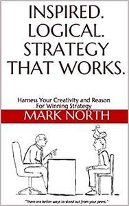 Inspired. Logical. Strategy That Works.: Harness Your Creativity and Reason For Winning Strategy
