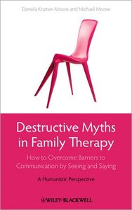 Destructive Myths in Family Therapy: How to Overcome Barriers to Communication by Seeing and Saying -- A Humanistic Perspective