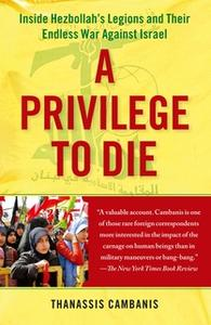 «A Privilege to Die: Inside Hezbollah's Legions and Their Endless War Against Israel» by Thanassis Cambanis