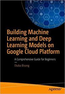 Building Machine Learning and Deep Learning Models on Google Cloud Platform: A Comprehensive Guide for Beginners
