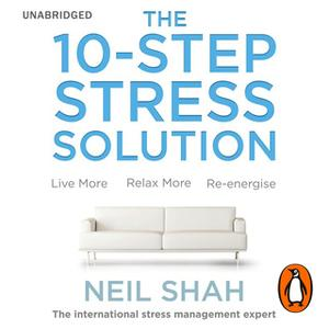 «The 10-Step Stress Solution: Live More, Relax More, Re-energise» by Neil Shah