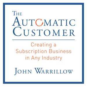 «The Automatic Customer: Creating a Subscription Business in Any Industry» by John Warrillow