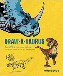 Draw A Saurus Everything You Need to Know to Draw Your Favorite Dinosaurs