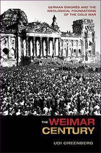 The Weimar Century: German Émigrés and the Ideological Foundations of the Cold War