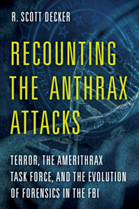 Recounting the Anthrax Attacks : Terror, the Amerithrax Task Force, and the Evolution of Forensics in the FBI