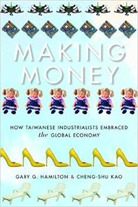 Making Money How Taiwanese Industrialists Embraced the Global Economy