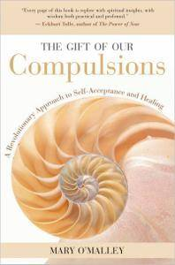 The Gift of Our Compulsions: A Revolutionary Approach to Self-Acceptance and Healing