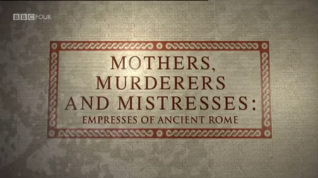 Mothers, Murderers and Mistresses - Empresses of Ancient Rome (2013)