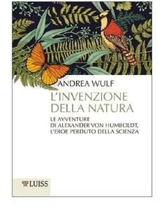 Andrea Wulf - L'invenzione della natura. Le avventure di Alexander Von Humboldt, l'eroe perduto della scienza (2017)