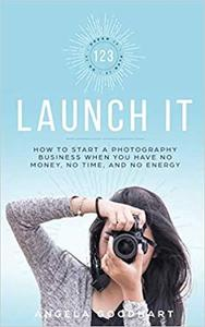 123 Launch It: How to Start a Photography Business When You Have No Money, No Time, and No Energy
