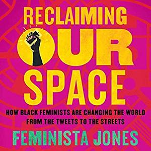 Reclaiming Our Space: How Black Feminists Are Changing the World from the Tweets to the Streets [Audiobook]