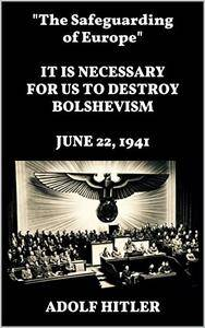 """""""The Safeguarding of Europe."""" IT IS NECESSARY FOR US TO DESTROY BOLSHEVISM. JUNE 22, 1941"""