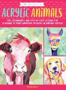 Colorways: Acrylic Animals: Tips, techniques, and step-by-step lessons for learning to paint whimsical artwork in vibrant...