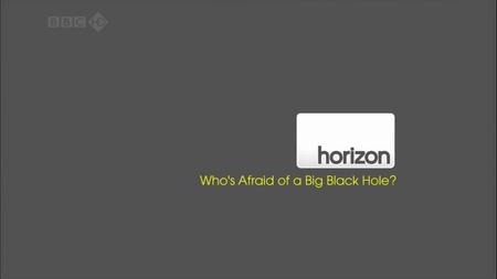 BBC - Horizon: Who Is Afraid of a Big Black Hole? (2009)