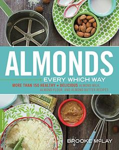 Almonds Every Which Way: More than 150 Healthy & Delicious Almond Milk, Almond Flour, and Almond Butter Recipes (Repost)