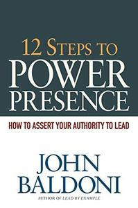 12 Steps to Power Presence How to Exert Your Authority to Lead
