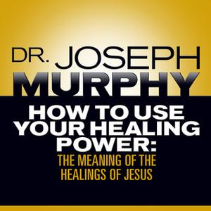 «How to Use Your Healing Power: The Meaning of the Healings of Jesus» by Joseph Murphy