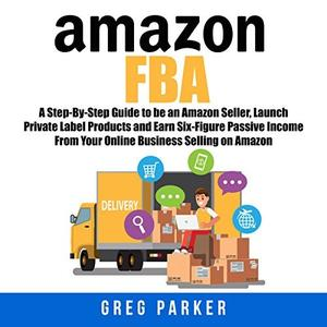 Amazon FBA: A Step-By-Step Guide to Be an Amazon Seller, Launch Private Label Products and Earn Six-Figure... [Audiobook]