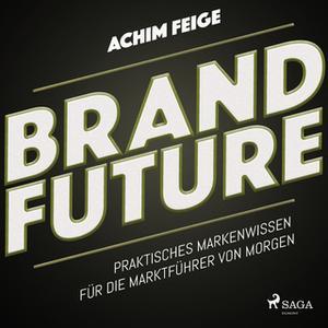 «BrandFuture: Praktisches Markenwissen für die Marktführer von morgen» by Achim Feige