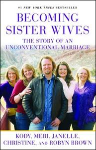 «Becoming Sister Wives: The Story of an Unconventional Marriage» by Kody Brown,Meri Brown,Janelle Brown,Christine Brown,
