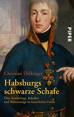 Habsburgs schwarze Schafe: Über Sonderlinge, Rebellen und Wahnsinnige im kaiserlichen Hause