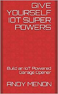 Give Yourself IoT Super Powers: Build an IoT Powered Garage Opener (CoolTinkerMan Book 1)