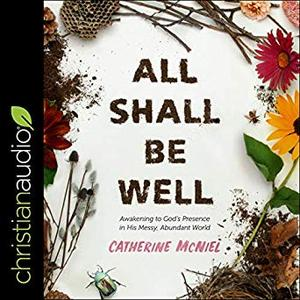 All Shall Be Well: Awakening to God's Presence in His Messy, Abundant World [Audiobook]