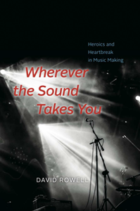 Wherever the Sound Takes You : Heroics and Heartbreak in Music Making