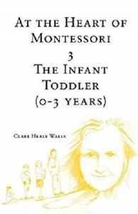 At the Heart of Montessori III: The Infant Toddler 0-3 years
