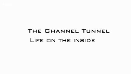BBC - The Channel Tunnel: Life on the Inside (2019)