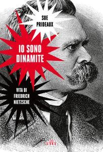 Sue Prideaux - Io sono dinamite. Vita di Friedrich Nietzsche